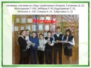 Активные участники по сбору отработанных батареек: Галлямова Д.-22, Мухутдино