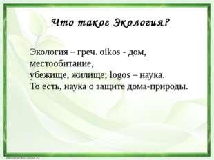 Что такое Экология? Экология – греч. oikos - дом, местообитание, убежище, жил