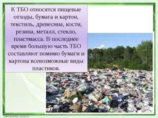 К ТБО относятся пищевые отходы, бумага и картон, текстиль, древесина, кости,