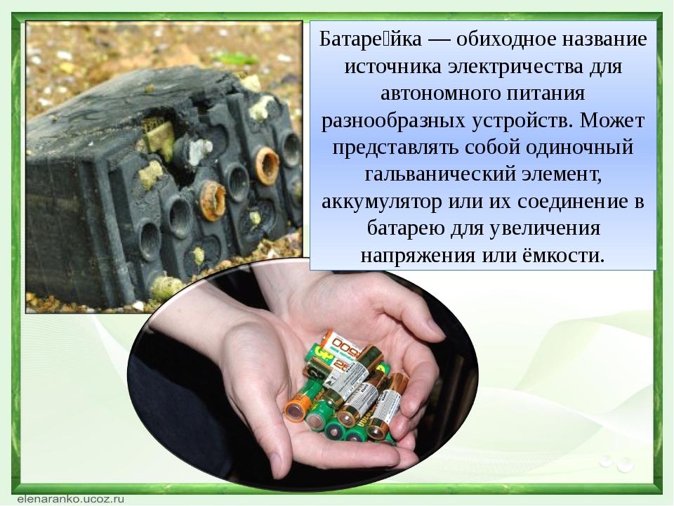 Батаре́йка — обиходное название источника электричества для автономного питан...