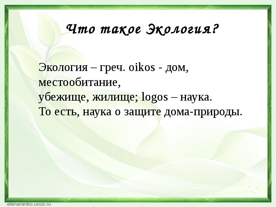 Что такое Экология? Экология – греч. oikos - дом, местообитание, убежище, жил...