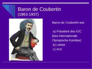 Baron de Coubertin (1863-1937) Baron de Coubertin war a) Präsident des IOC (d