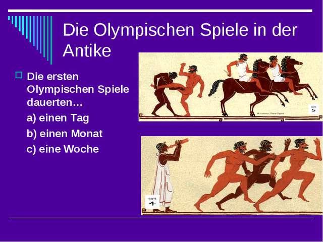 Die Olympischen Spiele in der Antike Die ersten Olympischen Spiele dauerten…...