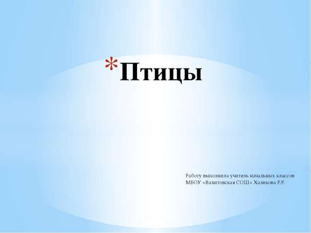 Работу выполнила учитель начальных классов МБОУ «Вахитовская СОШ» Халикова Р....