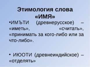 Этимология слова «ИМЯ» ИМЪТИ (древнерусское) – «иметь», «считать», «принимать