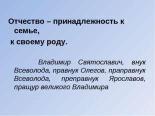 Отчество – принадлежность к семье, к своему роду. Владимир Святославич, внук