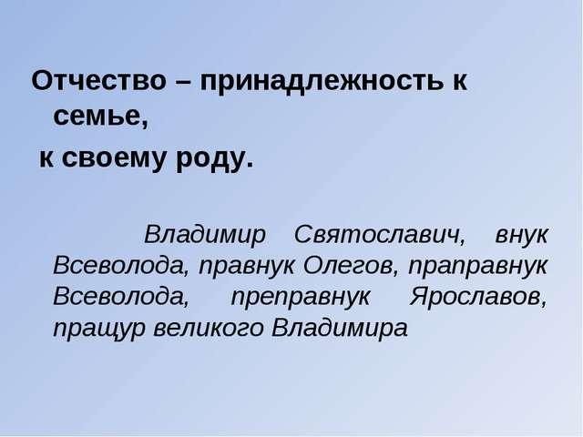 Отчество – принадлежность к семье, к своему роду. Владимир Святославич, внук...