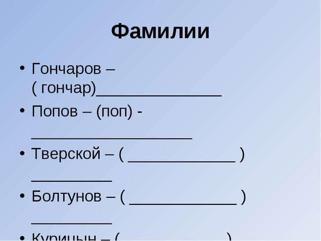 Фамилии Гончаров – ( гончар)______________ Попов – (поп) - __________________...