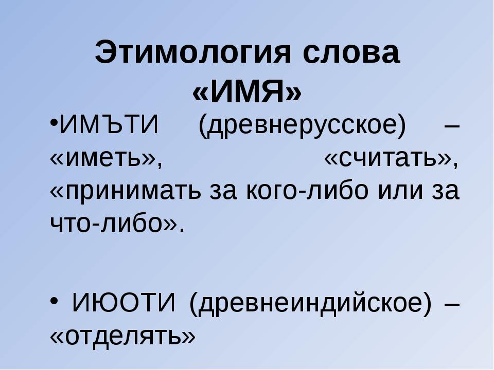 Этимология слова «ИМЯ» ИМЪТИ (древнерусское) – «иметь», «считать», «принимать...