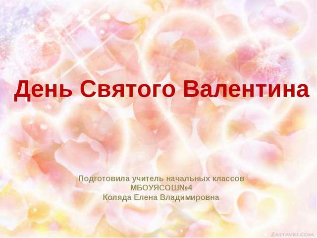 День Святого Валентина Подготовила учитель начальных классов МБОУЯСОШ№4 Коляд...