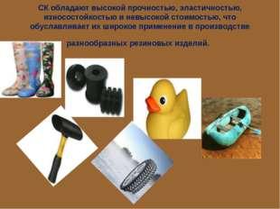 СК обладают высокой прочностью, эластичностью, износостойкостью и невысокой