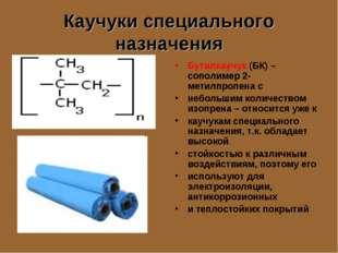 Каучуки специального назначения Бутилкаучук (БК) – сополимер 2-метилпропена с