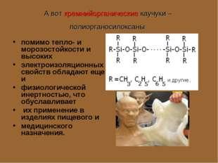 А вот кремнийорганические каучуки – полиорганосилоксаны помимо тепло- и моро