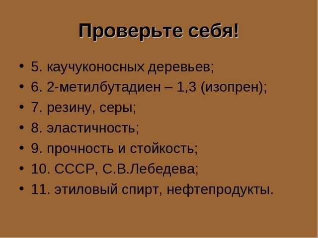 Проверьте себя! 5. каучуконосных деревьев; 6. 2-метилбутадиен – 1,3 (изопрен)...