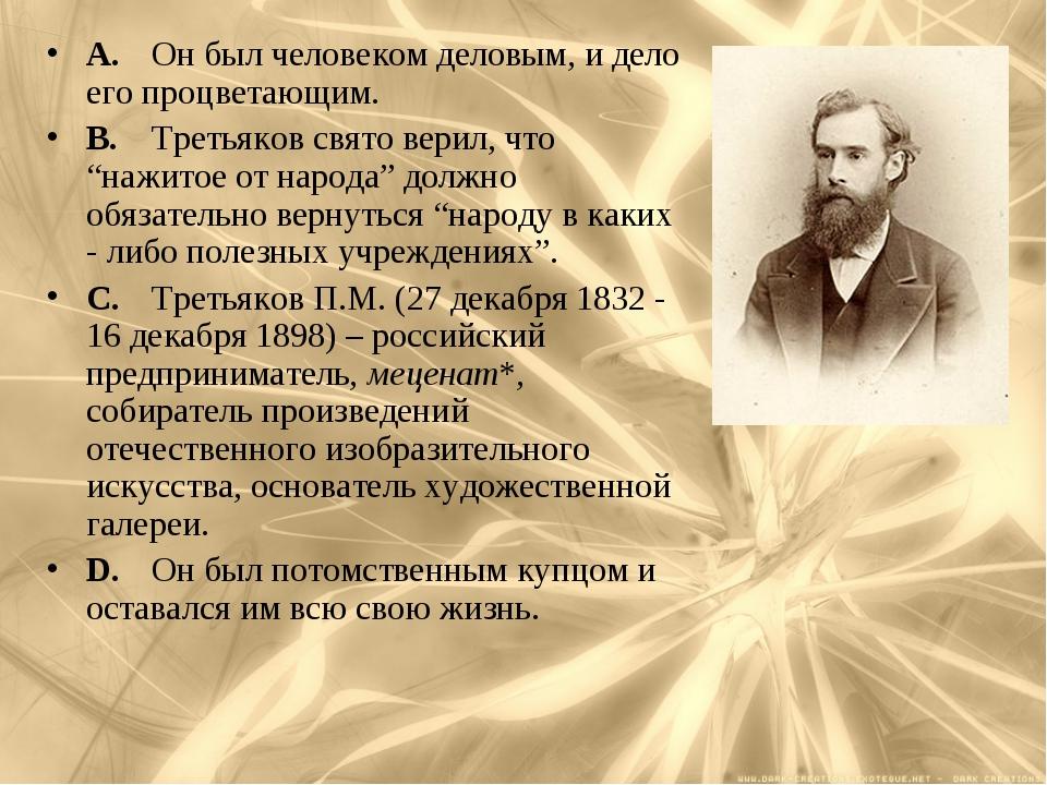A.Он был человеком деловым, и дело его процветающим. B.Третьяков свято вери...