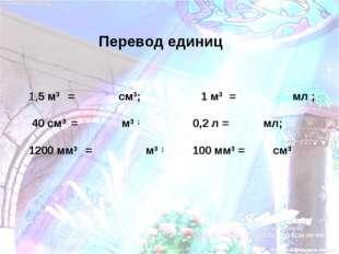 Перевод единиц 1,5 м3 = см3; 1 м3 = мл ; 40 см3 = м3 ; 0,2 л = мл; 1200 мм3 =