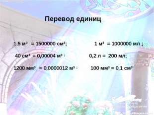 1,5 м3 = 1500000 см3; 1 м3 = 1000000 мл ; 40 см3 = 0,00004 м3 ; 0,2 л = 200