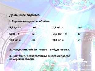 Домашнее задание: !. Перевести единицы объёма. 4,5 дм 3 = м3 1,5 м 3 = см3 60