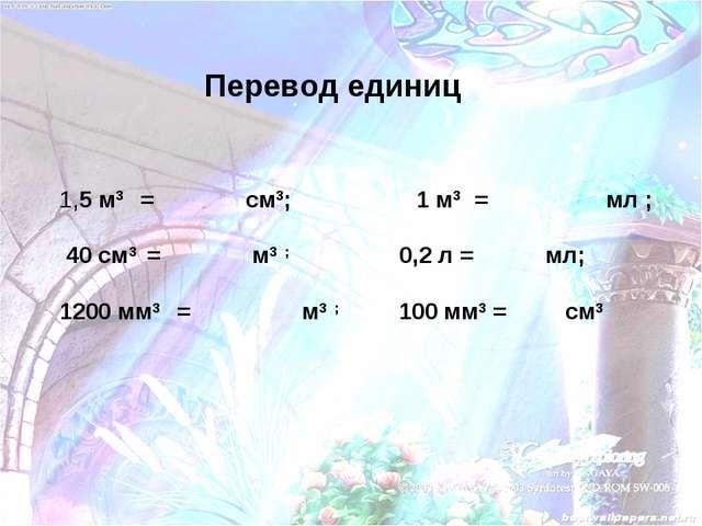 Перевод единиц 1,5 м3 = см3; 1 м3 = мл ; 40 см3 = м3 ; 0,2 л = мл; 1200 мм3 =...