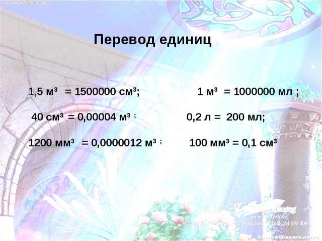 1,5 м3 = 1500000 см3; 1 м3 = 1000000 мл ; 40 см3 = 0,00004 м3 ; 0,2 л = 200...