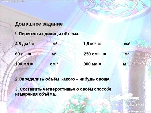 Домашнее задание: !. Перевести единицы объёма. 4,5 дм 3 = м3 1,5 м 3 = см3 60...