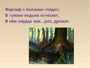 Фарлаф с боязнию глядит; В тумане ведьма исчезает, В нём сердце зам…рло, дрож