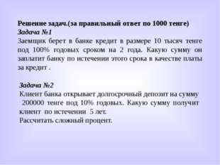 Решение задач.(за правильный ответ по 1000 тенге) Задача №1 Заемщик берет в б