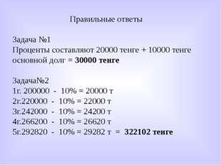 Правильные ответы Задача №1 Проценты составляют 20000 тенге + 10000 тенге осн