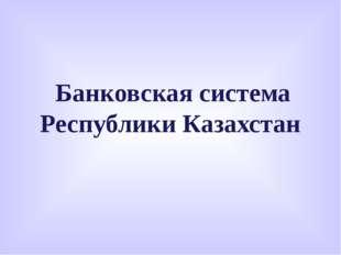 Банковская система Республики Казахстан