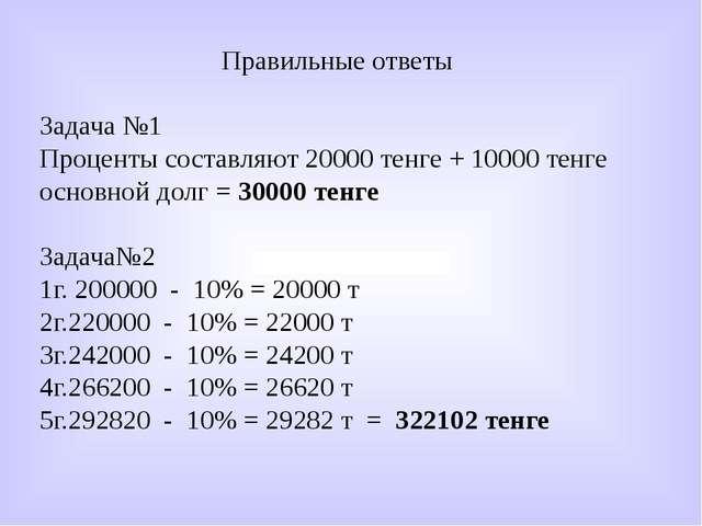 Правильные ответы Задача №1 Проценты составляют 20000 тенге + 10000 тенге осн...