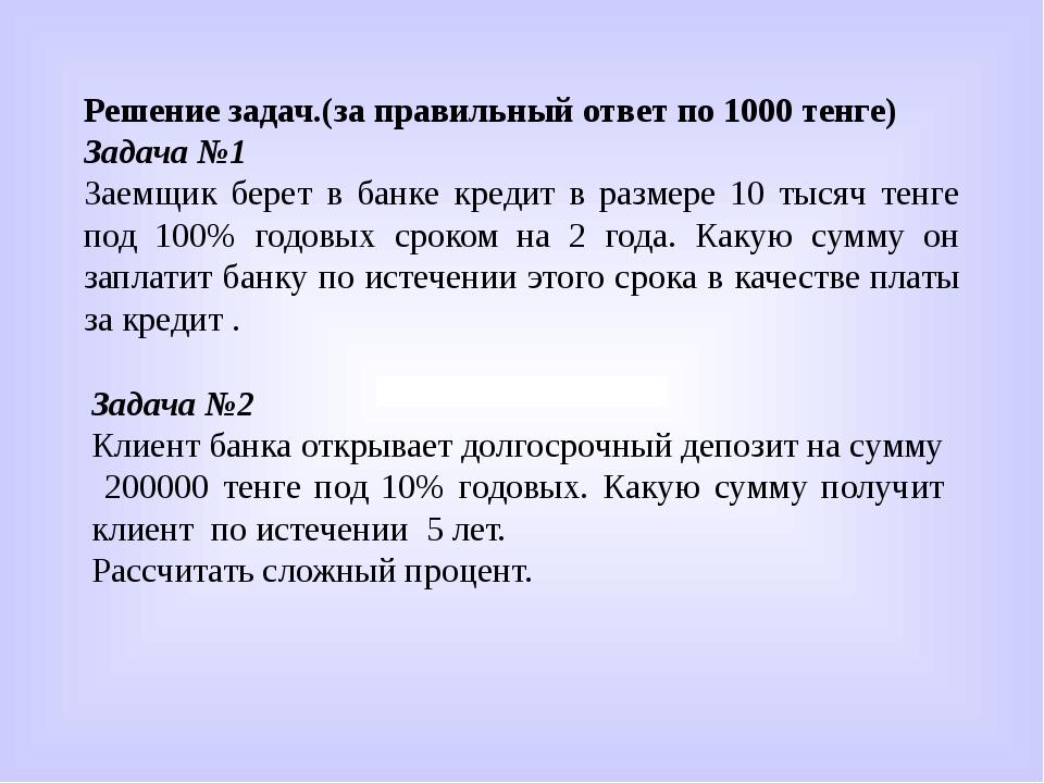 Решение задач.(за правильный ответ по 1000 тенге) Задача №1 Заемщик берет в б...