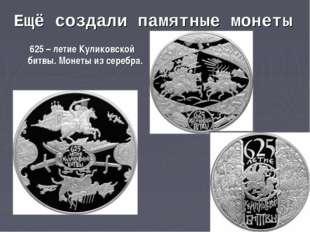 Ещё создали памятные монеты 625 – летие Куликовской битвы. Монеты из серебра.