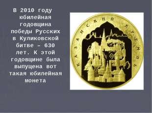 В 2010 году юбилейная годовщина победы Русских в Куликовской битве – 630 лет.