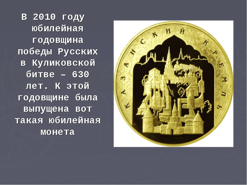 В 2010 году юбилейная годовщина победы Русских в Куликовской битве – 630 лет....