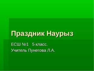 Праздник Наурыз ЕСШ №1 5 класс. Учитель Пунегова Л.А.