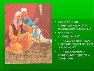 какие обычаи, традиции казахского народа вам известны? Что такое «шилдехана»?