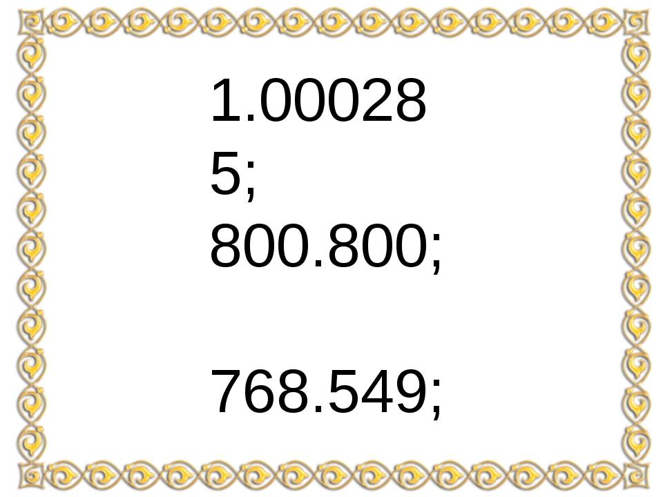 1.000285; 800.800; 768.549; 35.100; 12.103.