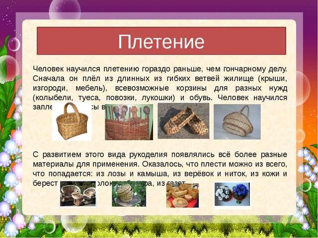 Плетение Человек научился плетению гораздо раньше, чем гончарному делу. Снача...