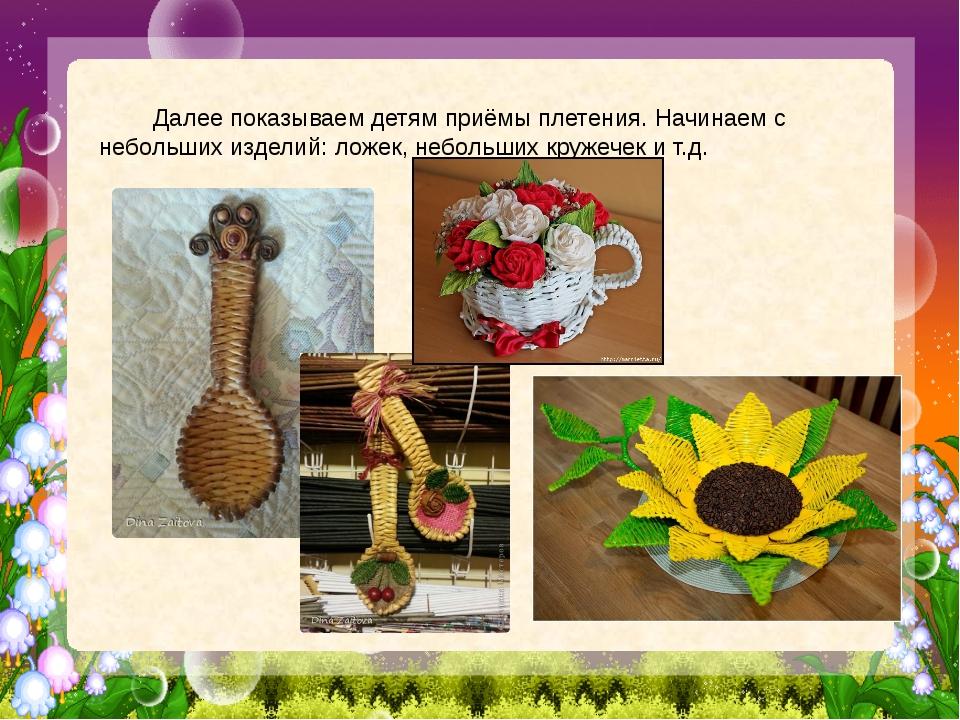 Далее показываем детям приёмы плетения. Начинаем с небольших изделий: ложек,...