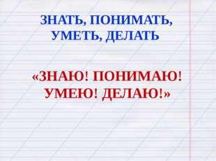 ЗНАТЬ, ПОНИМАТЬ, УМЕТЬ, ДЕЛАТЬ «ЗНАЮ! ПОНИМАЮ! УМЕЮ! ДЕЛАЮ!»