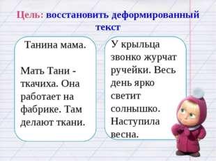 Цель: восстановить деформированный текст Танина мама. Мать Тани - ткачиха. Он