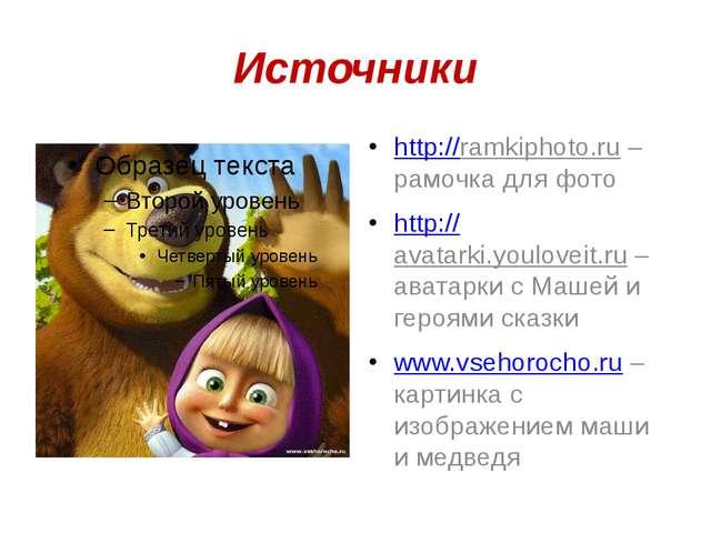 Источники http://ramkiphoto.ru – рамочка для фото http://avatarki.youloveit.r...