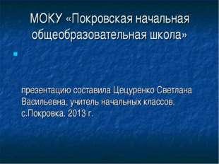 МОКУ «Покровская начальная общеобразовательная школа» презентацию составила Ц