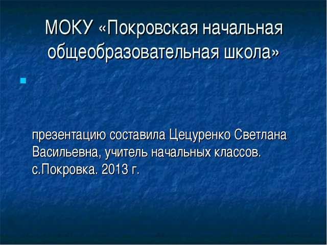 МОКУ «Покровская начальная общеобразовательная школа» презентацию составила Ц...