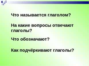 Что называется глаголом? На какие вопросы отвечают глаголы? Что обозначают? К