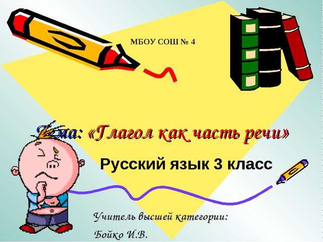 Тема: «Глагол как часть речи» Учитель высшей категории: Бойко И.В. МБОУ СОШ №...