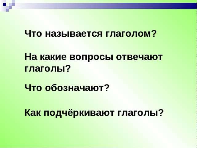 Что называется глаголом? На какие вопросы отвечают глаголы? Что обозначают? К...