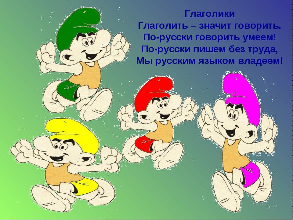 Глаголики Глаголить – значит говорить. По-русски говорить умеем! По-русски пи...