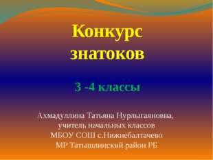 Конкурс знатоков 3 -4 классы Ахмадуллина Татьяна Нурлыгаяновна, учитель начал