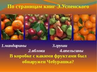 1.мандарины 3.груши 2.яблоки 4.апельсины  По страницам книг Э.Успенского